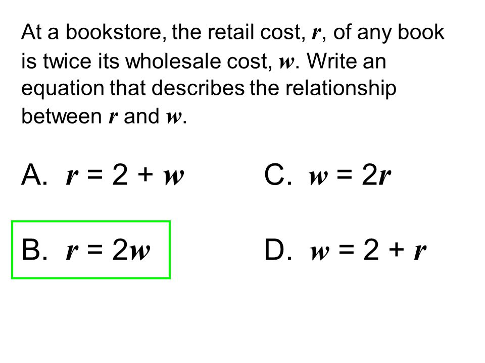 At a bookstore, the retail cost, r, of any book is twice its wholesale cost, w. Write an equation that describes the relationship between r and w.