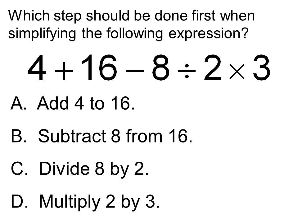 A. Add 4 to 16. B. Subtract 8 from 16. C. Divide 8 by 2.