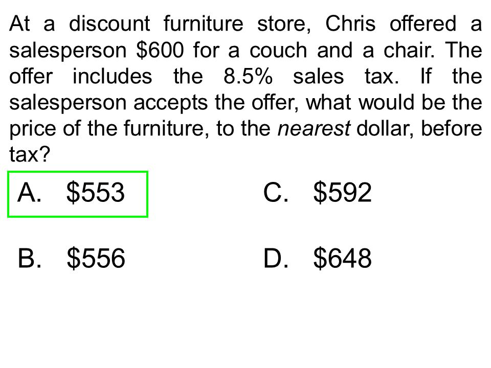 At a discount furniture store, Chris offered a salesperson $600 for a couch and a chair. The offer includes the 8.5% sales tax. If the salesperson accepts the offer, what would be the price of the furniture, to the nearest dollar, before tax