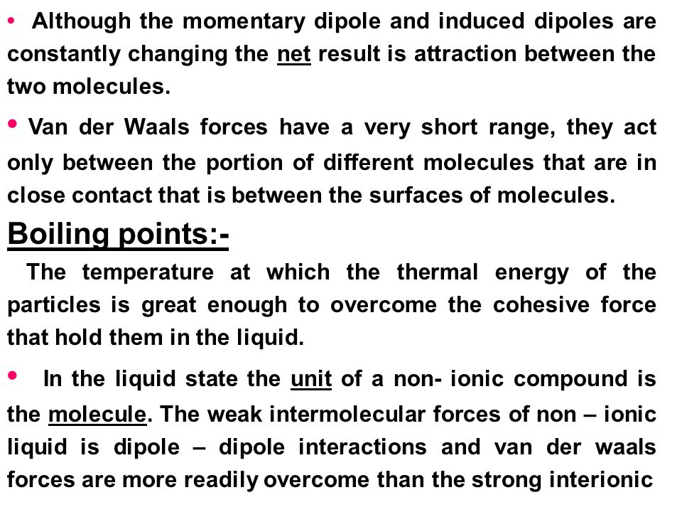 • Although the momentary dipole and induced dipoles are constantly changing the net result is attraction between the two molecules.
