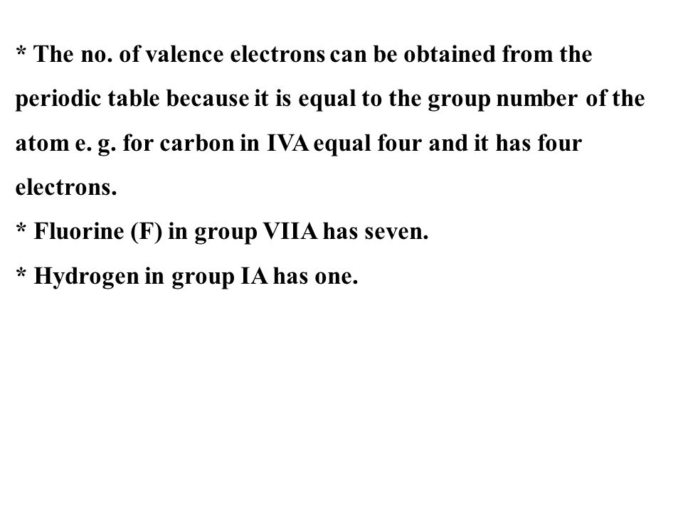 * The no. of valence electrons can be obtained from the periodic table because it is equal to the group number of the atom e. g. for carbon in IVA equal four and it has four electrons.