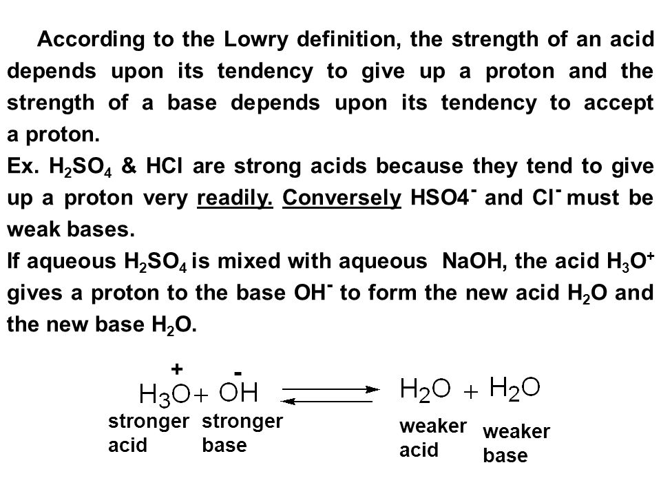 According to the Lowry definition, the strength of an acid depends upon its tendency to give up a proton and the strength of a base depends upon its tendency to accept a proton.