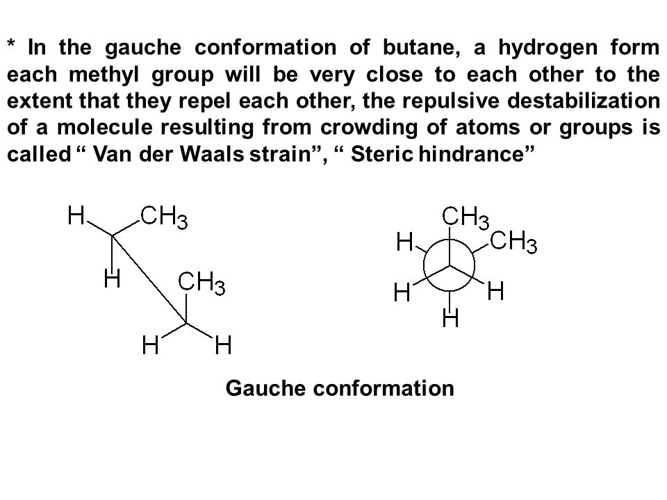 * In the gauche conformation of butane, a hydrogen form each methyl group will be very close to each other to the extent that they repel each other, the repulsive destabilization of a molecule resulting from crowding of atoms or groups is called Van der Waals strain , Steric hindrance