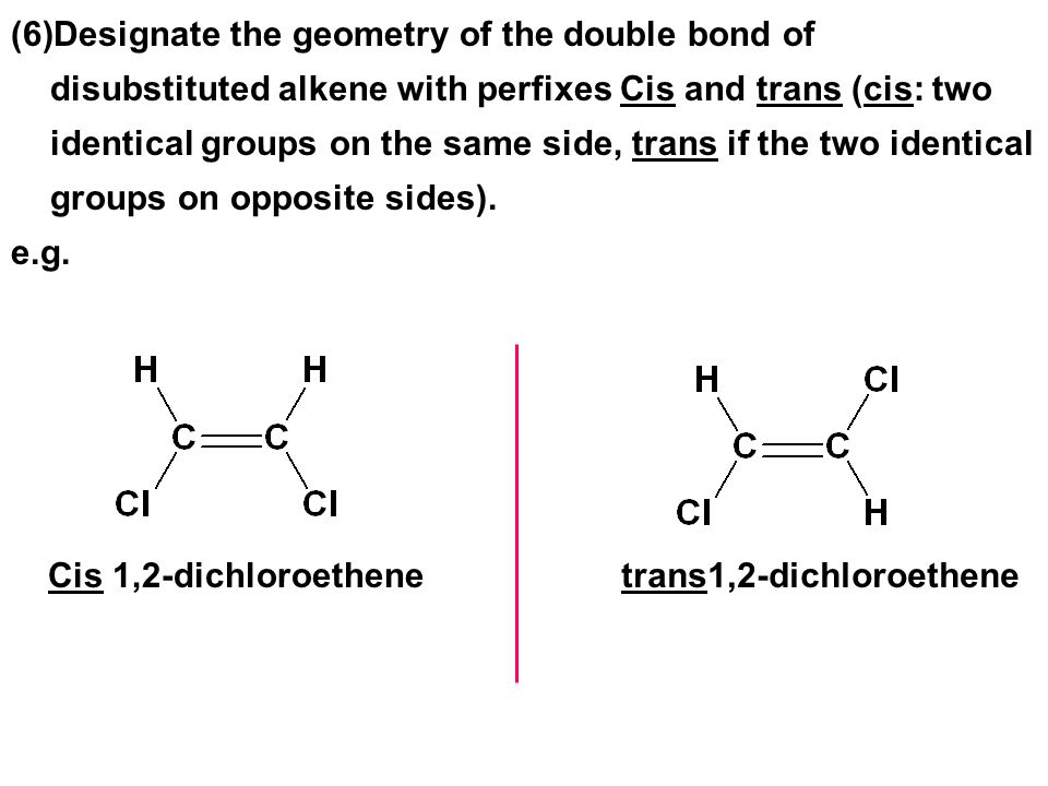 Designate the geometry of the double bond of disubstituted alkene with perfixes Cis and trans (cis: two identical groups on the same side, trans if the two identical groups on opposite sides).
