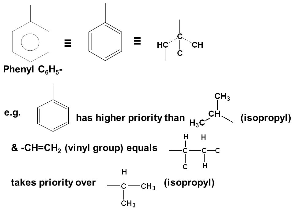 ≡ ≡ Phenyl C6H5- e.g. has higher priority than (isopropyl)