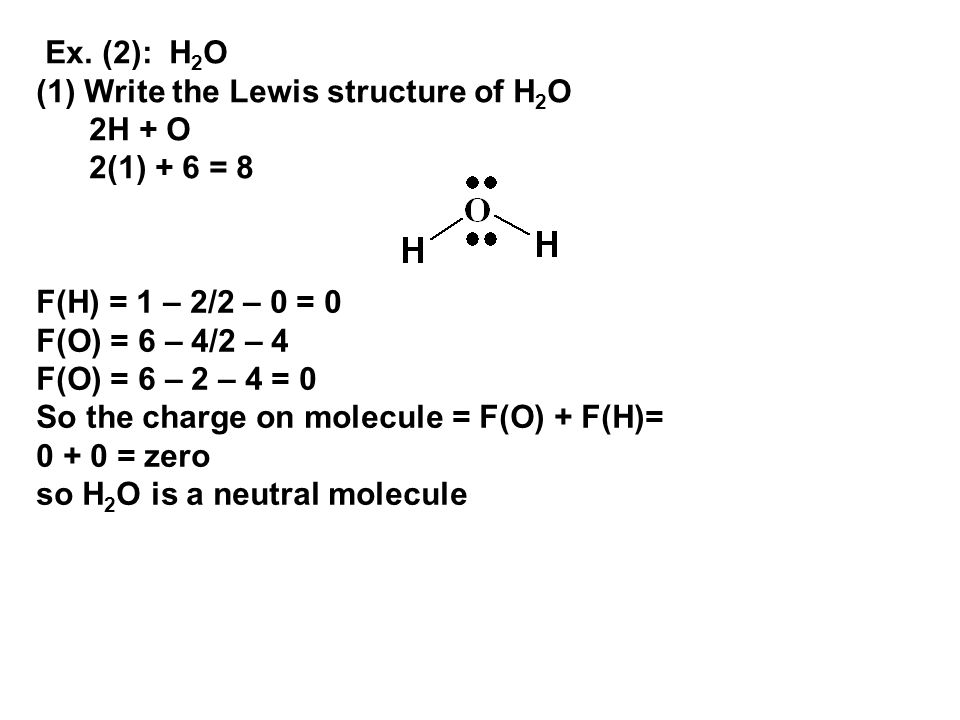 Ex. (2): H2O (1) Write the Lewis structure of H2O. 2H + O. 2(1) + 6 = 8. F(H) = 1 – 2/2 – 0 = 0.