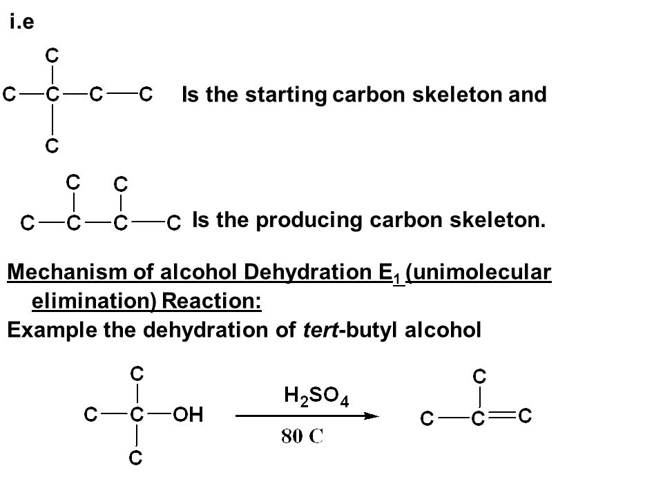 i.e Is the starting carbon skeleton and. Is the producing carbon skeleton. Mechanism of alcohol Dehydration E1 (unimolecular elimination) Reaction: