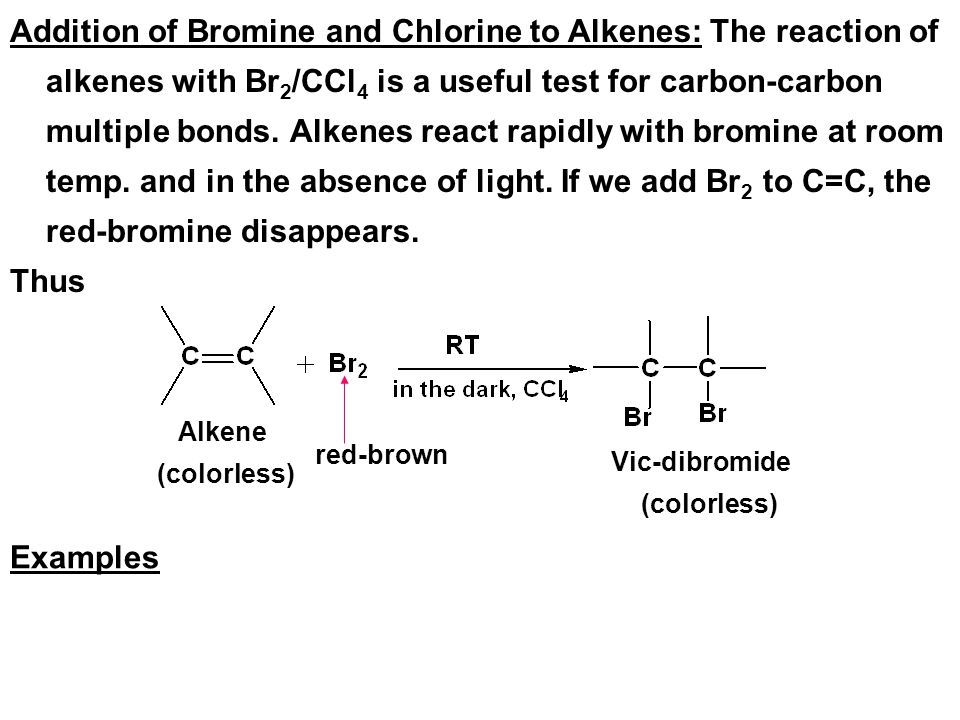 Addition of Bromine and Chlorine to Alkenes: The reaction of alkenes with Br2/CCl4 is a useful test for carbon-carbon multiple bonds. Alkenes react rapidly with bromine at room temp. and in the absence of light. If we add Br2 to C=C, the red-bromine disappears.