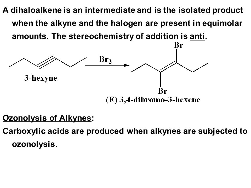 A dihaloalkene is an intermediate and is the isolated product when the alkyne and the halogen are present in equimolar amounts. The stereochemistry of addition is anti.
