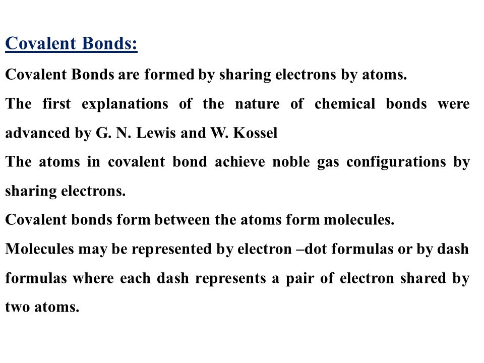Covalent Bonds: Covalent Bonds are formed by sharing electrons by atoms.