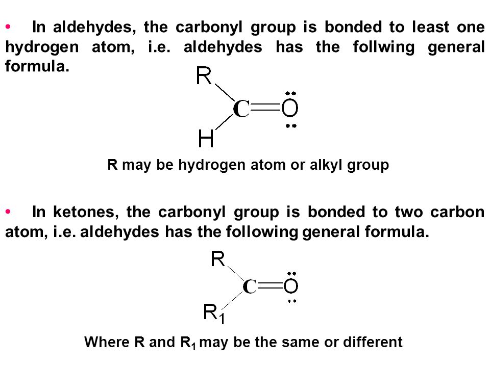 • In aldehydes, the carbonyl group is bonded to least one hydrogen atom, i.e. aldehydes has the follwing general formula.