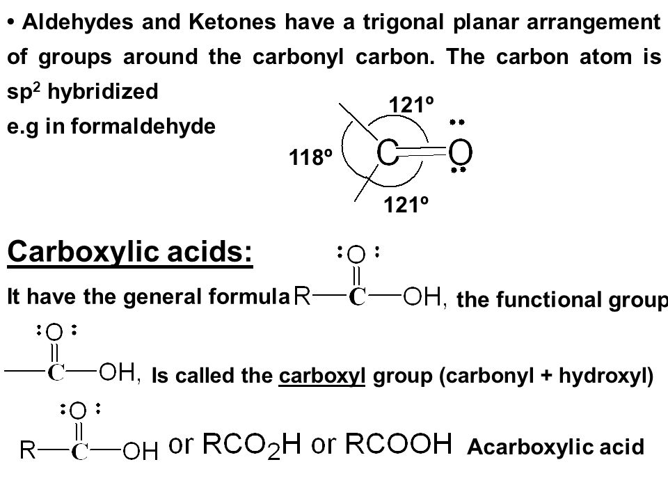 • Aldehydes and Ketones have a trigonal planar arrangement of groups around the carbonyl carbon. The carbon atom is sp2 hybridized