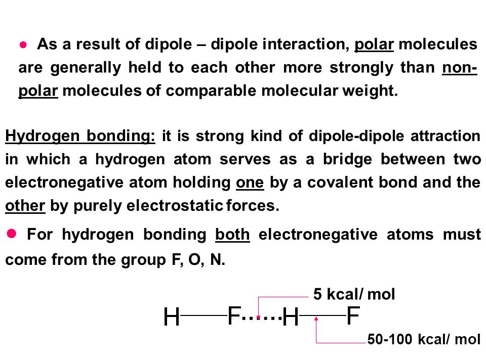 ● As a result of dipole – dipole interaction, polar molecules are generally held to each other more strongly than non-polar molecules of comparable molecular weight.