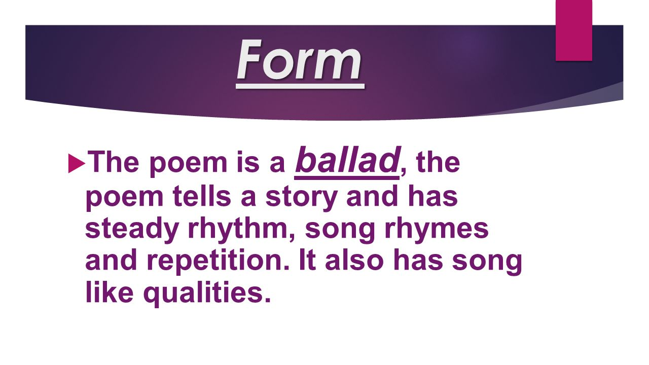 Form The poem is a ballad, the poem tells a story and has steady rhythm, song rhymes and repetition.