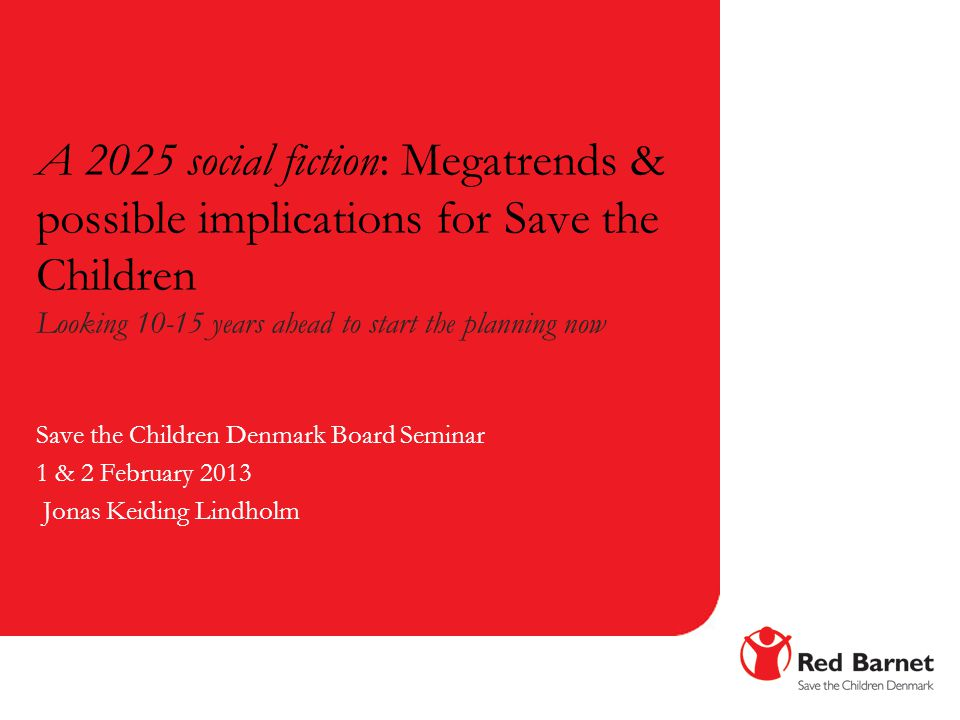 A 2025 social fiction: Megatrends & possible implications for Save the Children Looking 10-15 years ahead to start the planning now