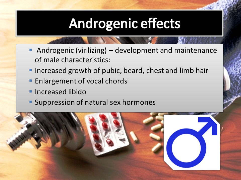Androgenic effects Androgenic (virilizing) – development and maintenance of male characteristics: