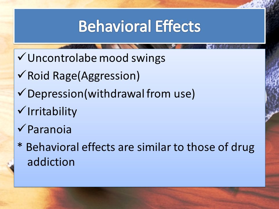 Behavioral Effects Uncontrolabe mood swings Roid Rage(Aggression)