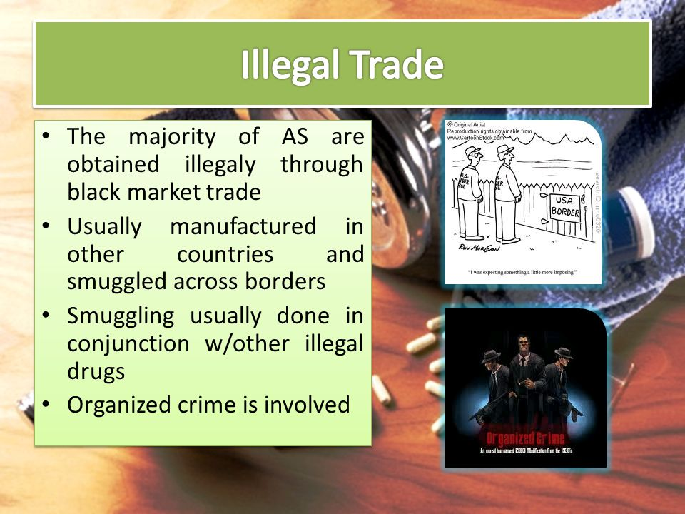 Illegal Trade The majority of AS are obtained illegaly through black market trade.