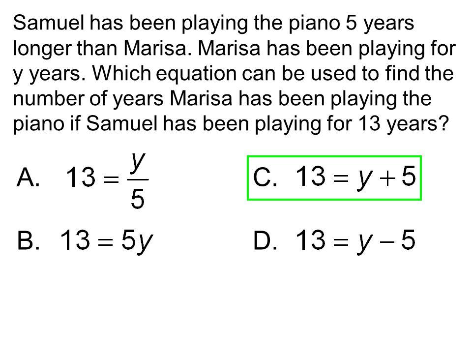 Samuel has been playing the piano 5 years longer than Marisa