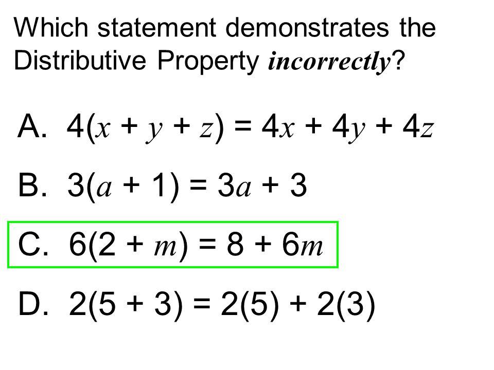 A. 4(x + y + z) = 4x + 4y + 4z B. 3(a + 1) = 3a + 3