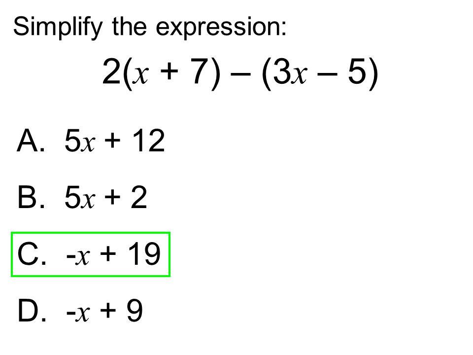 2(x + 7) – (3x – 5) A. 5x + 12 B. 5x + 2 C. -x + 19 D. -x + 9