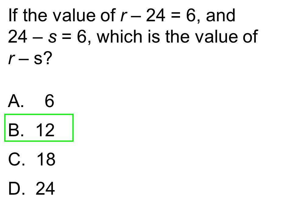 If the value of r – 24 = 6, and 24 – s = 6, which is the value of r – s 6 12 18 D. 24