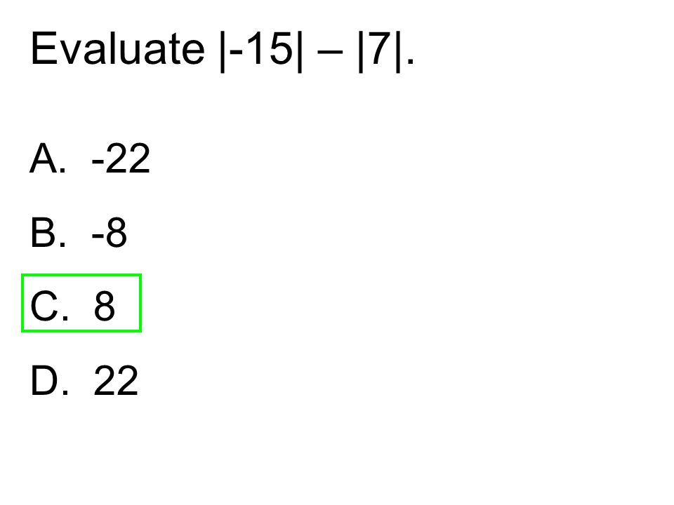 Evaluate |-15| – |7|. A. -22 B. -8 C. 8 D. 22