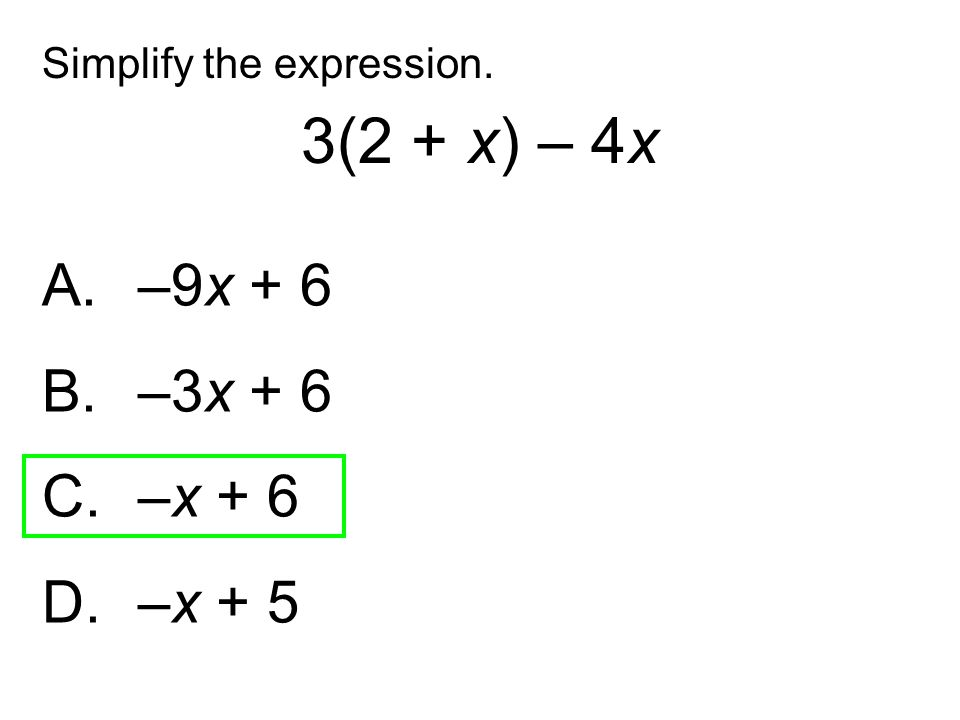 3(2 + x) – 4x A. –9x + 6 B. –3x + 6 C. –x + 6 D. –x + 5
