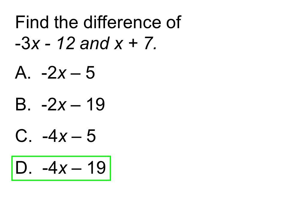 Find the difference of -3x - 12 and x + 7. A. -2x – 5 B. -2x – 19 C. -4x – 5 D. -4x – 19