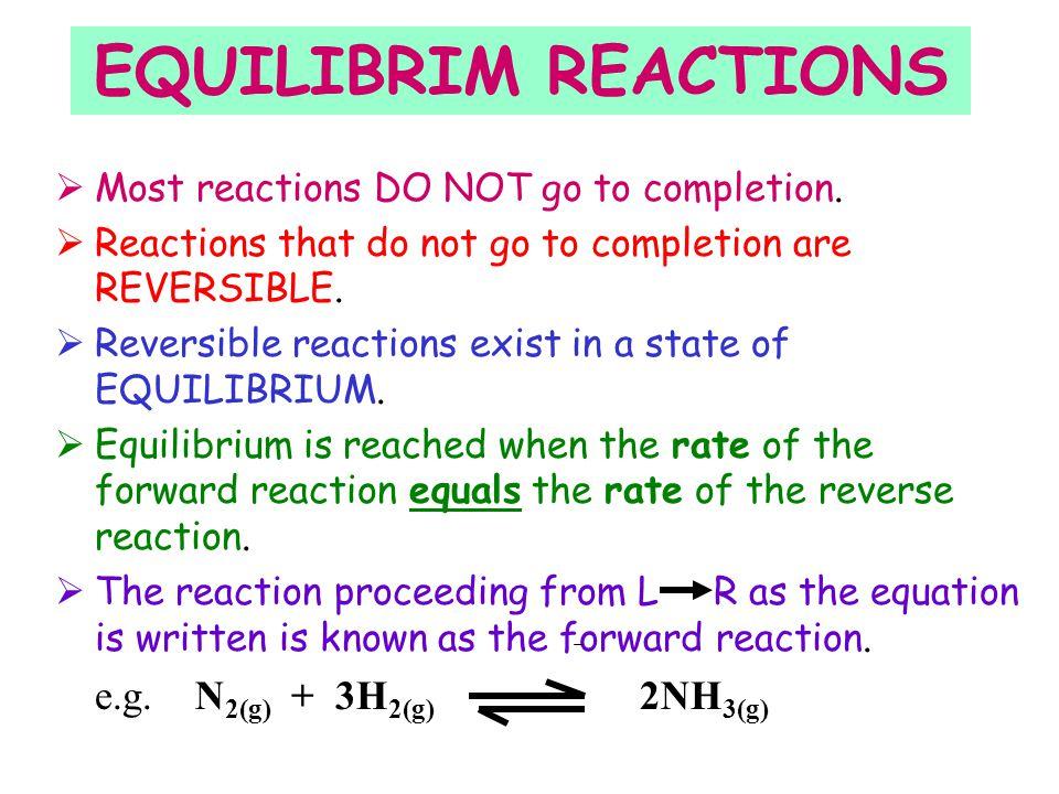 EQUILIBRIM REACTIONS e.g. N2(g) + 3H2(g) 2NH3(g)
