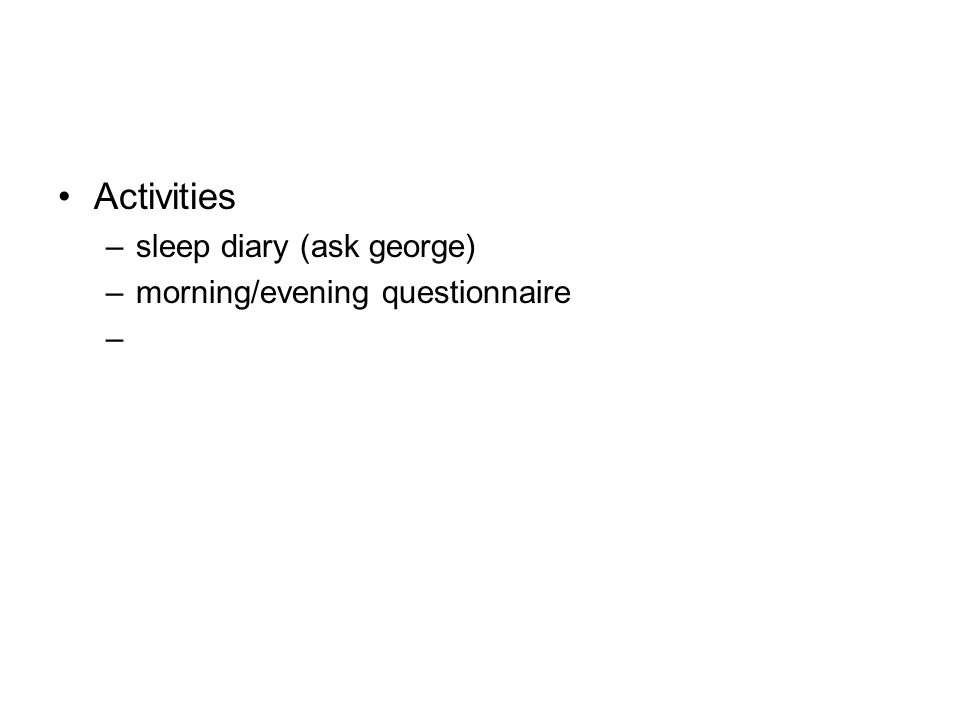 Activities sleep diary (ask george) morning/evening questionnaire