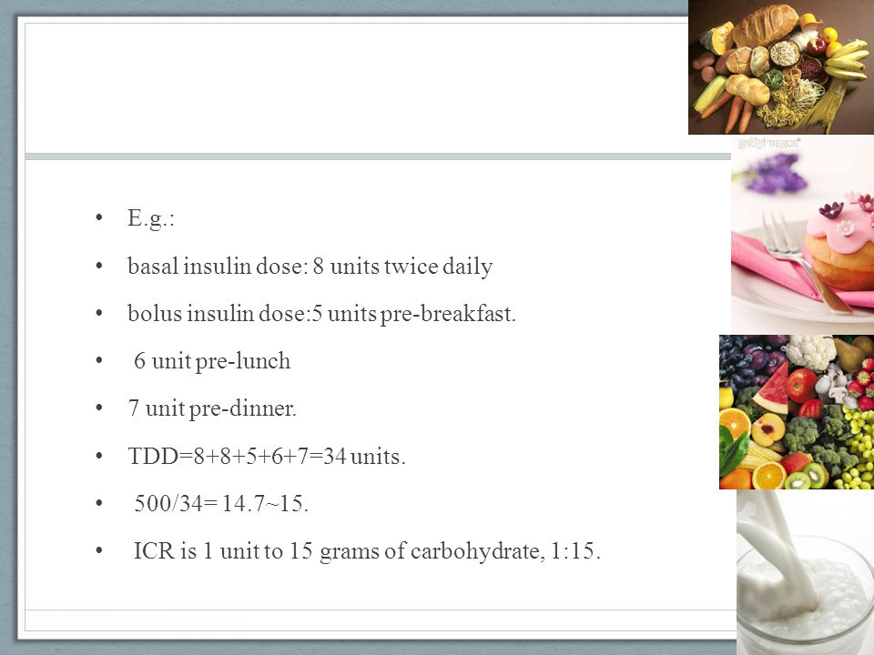 E.g.: basal insulin dose: 8 units twice daily. bolus insulin dose:5 units pre-breakfast. 6 unit pre-lunch.