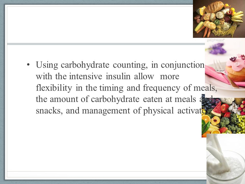 Using carbohydrate counting, in conjunction with the intensive insulin allow more flexibility in the timing and frequency of meals, the amount of carbohydrate eaten at meals and snacks, and management of physical activate.