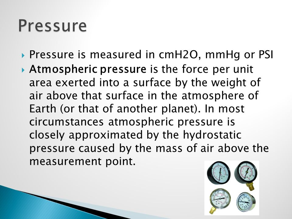 Pressure Pressure is measured in cmH2O, mmHg or PSI