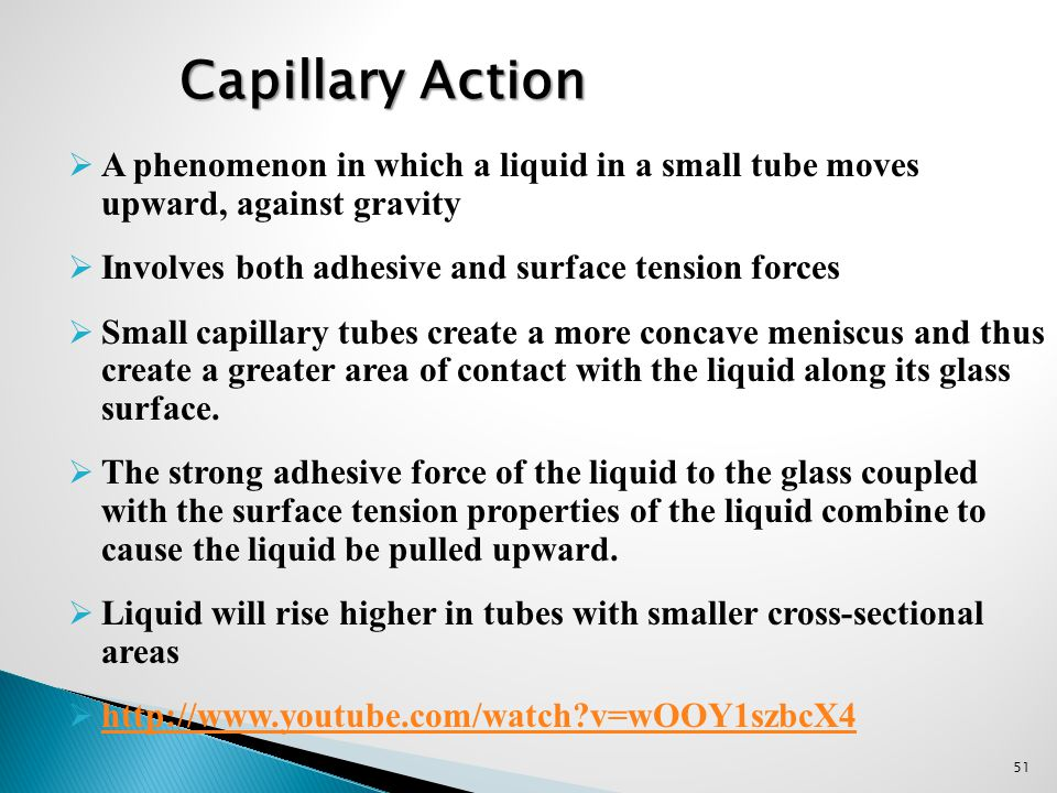 Capillary Action A phenomenon in which a liquid in a small tube moves upward, against gravity. Involves both adhesive and surface tension forces.