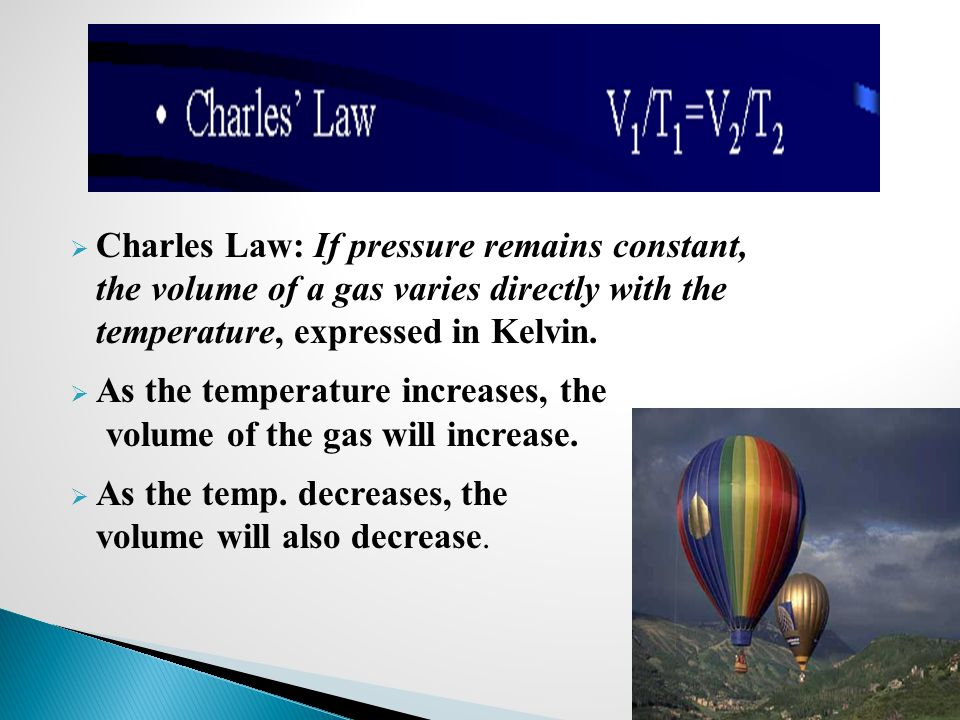 Charles Law: If pressure remains constant, the volume of a gas varies directly with the temperature, expressed in Kelvin.