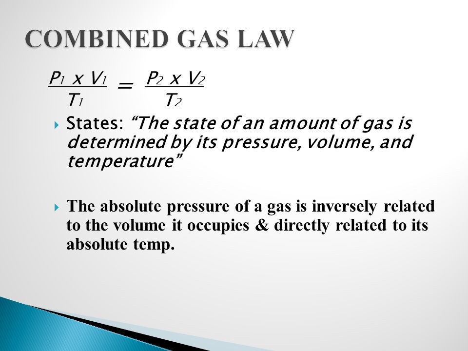 COMBINED GAS LAW = P1 x V1 T1 P2 x V2 T2