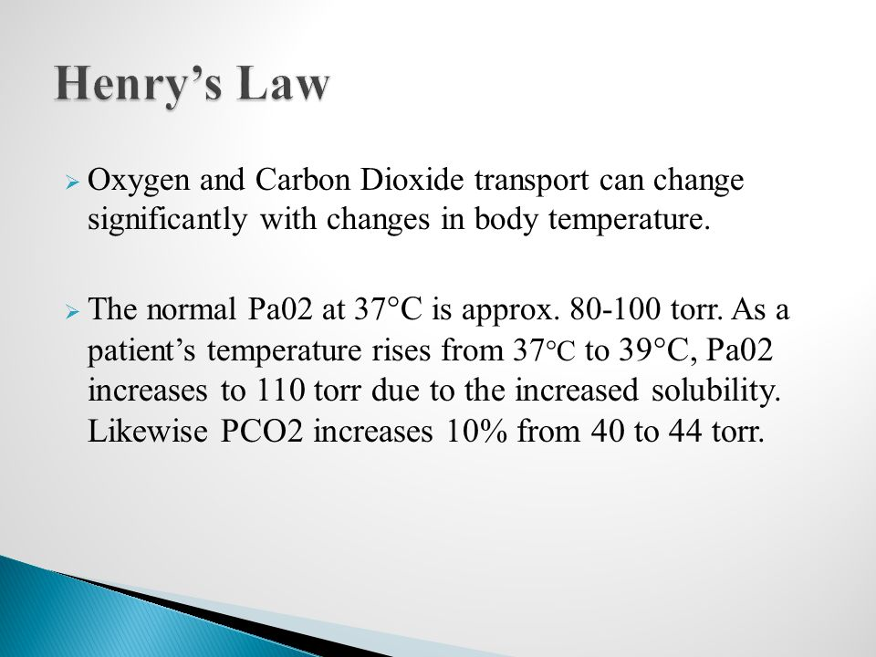 Henry's Law Oxygen and Carbon Dioxide transport can change significantly with changes in body temperature.