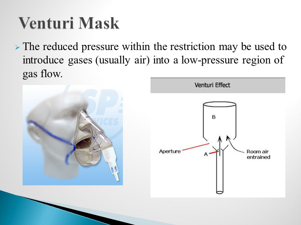 Venturi Mask The reduced pressure within the restriction may be used to introduce gases (usually air) into a low-pressure region of gas flow.
