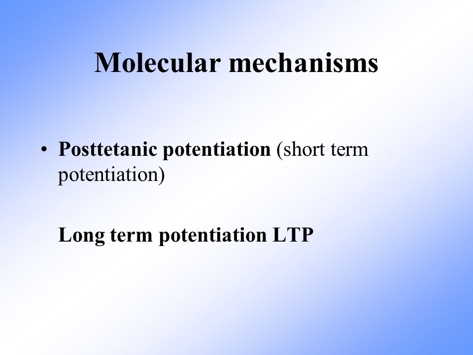 Molecular mechanisms Posttetanic potentiation (short term potentiation) Long term potentiation LTP