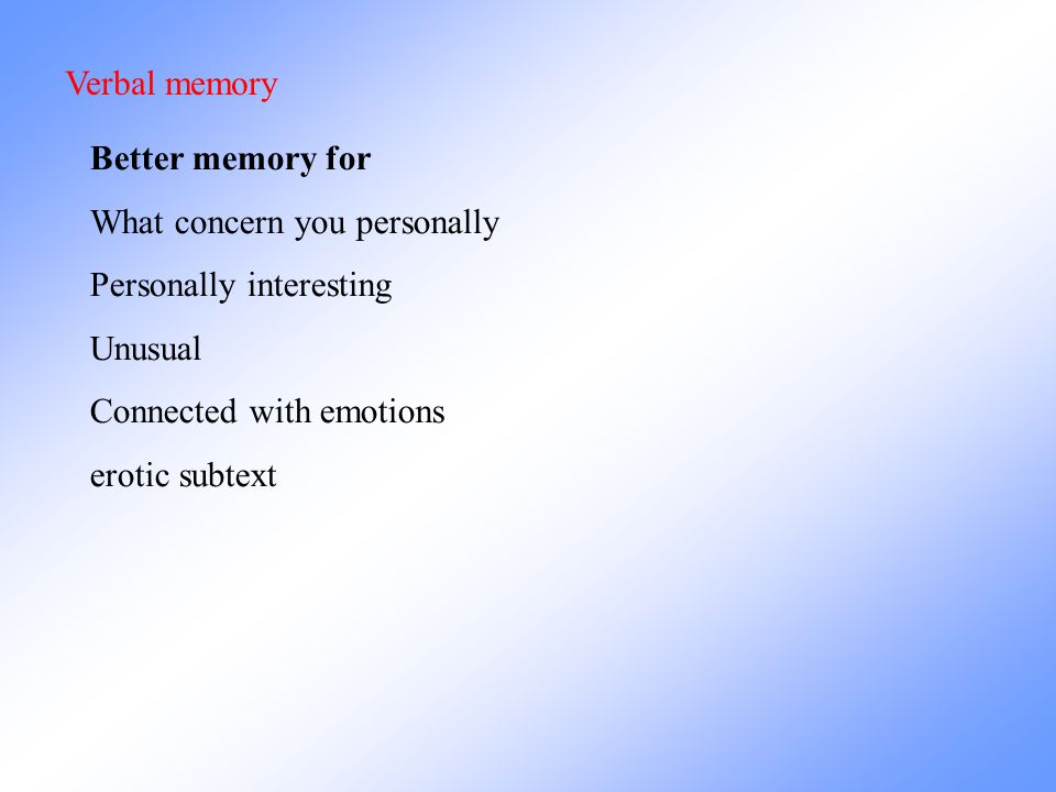 Verbal memory Better memory for. What concern you personally. Personally interesting. Unusual. Connected with emotions.