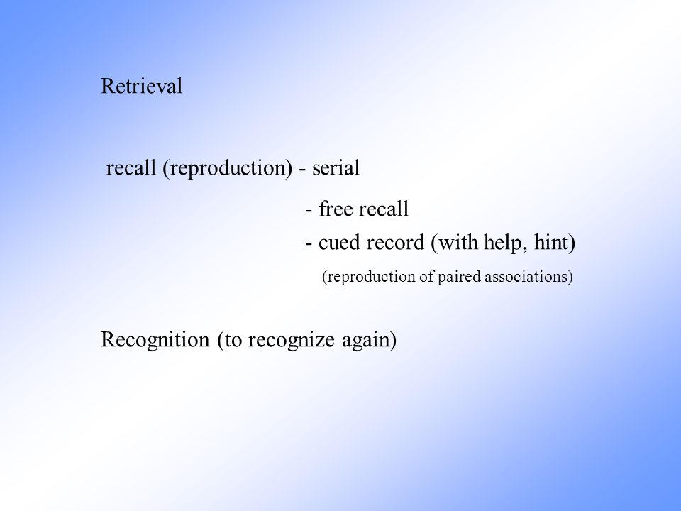 Retrieval recall (reproduction) - serial. - free recall. - cued record (with help, hint) (reproduction of paired associations)