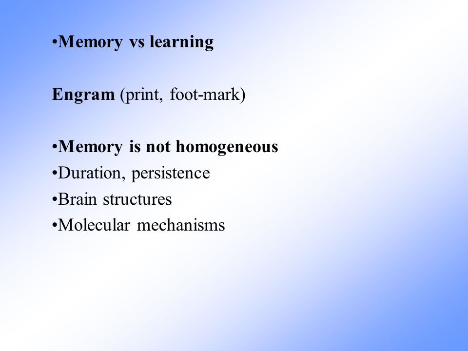 Memory vs learning Engram (print, foot-mark) Memory is not homogeneous. Duration, persistence. Brain structures.