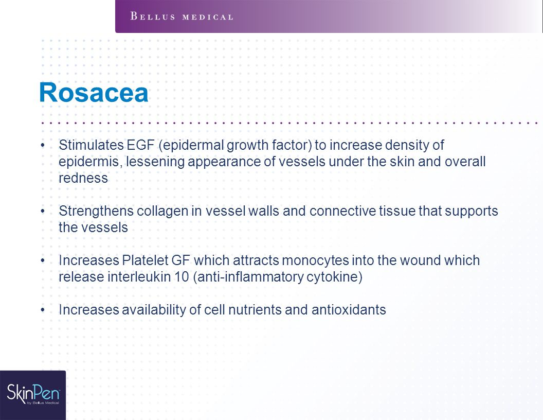 Rosacea Stimulates EGF (epidermal growth factor) to increase density of epidermis, lessening appearance of vessels under the skin and overall redness.