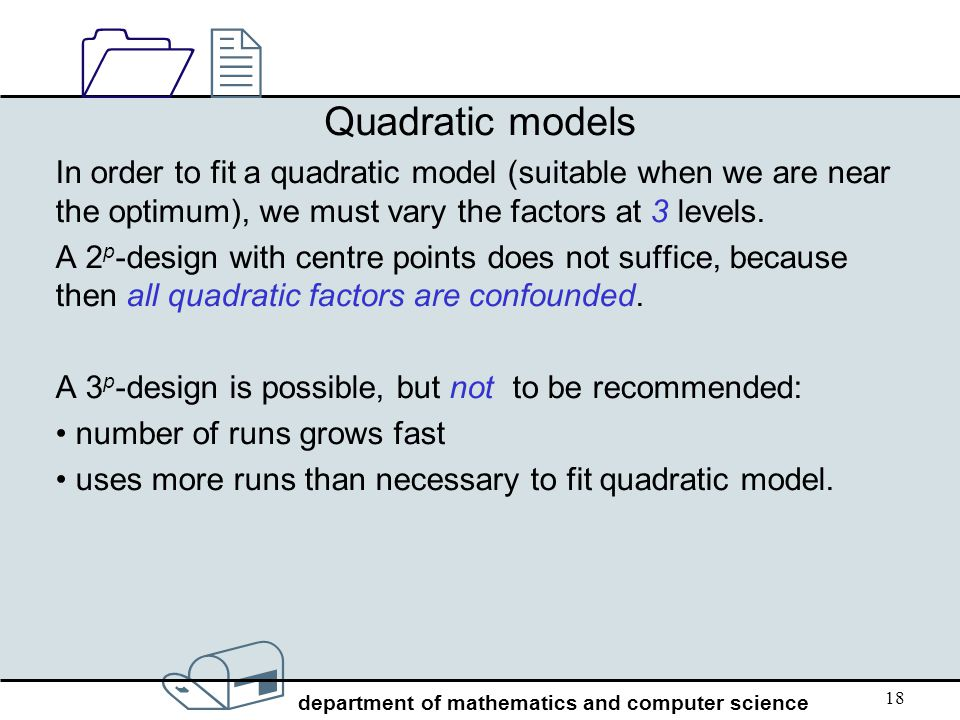 Quadratic models In order to fit a quadratic model (suitable when we are near the optimum), we must vary the factors at 3 levels.