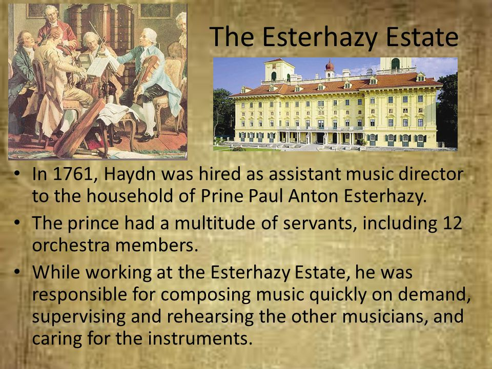 The Esterhazy Estate In 1761, Haydn was hired as assistant music director to the household of Prine Paul Anton Esterhazy.