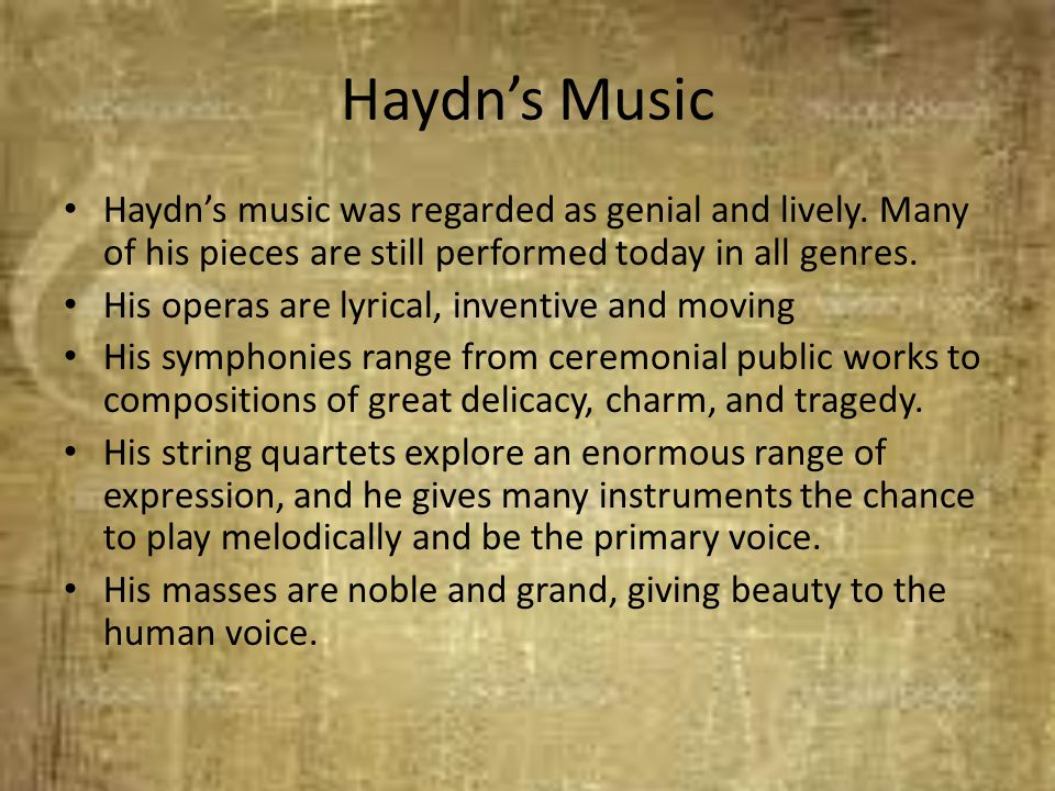 Haydn's Music Haydn's music was regarded as genial and lively. Many of his pieces are still performed today in all genres.