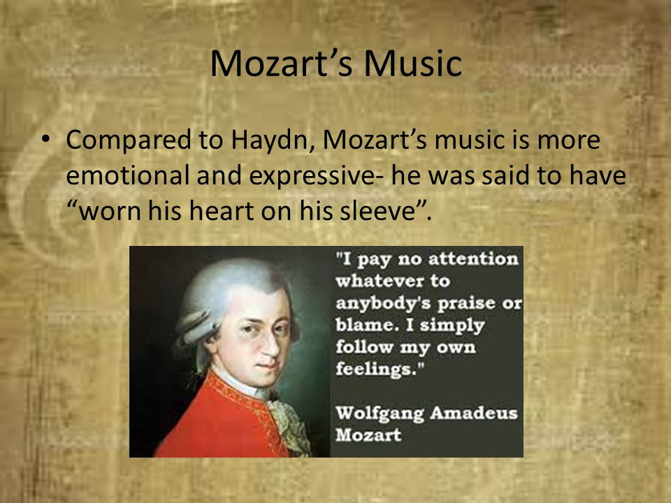 Mozart's Music Compared to Haydn, Mozart's music is more emotional and expressive- he was said to have worn his heart on his sleeve .