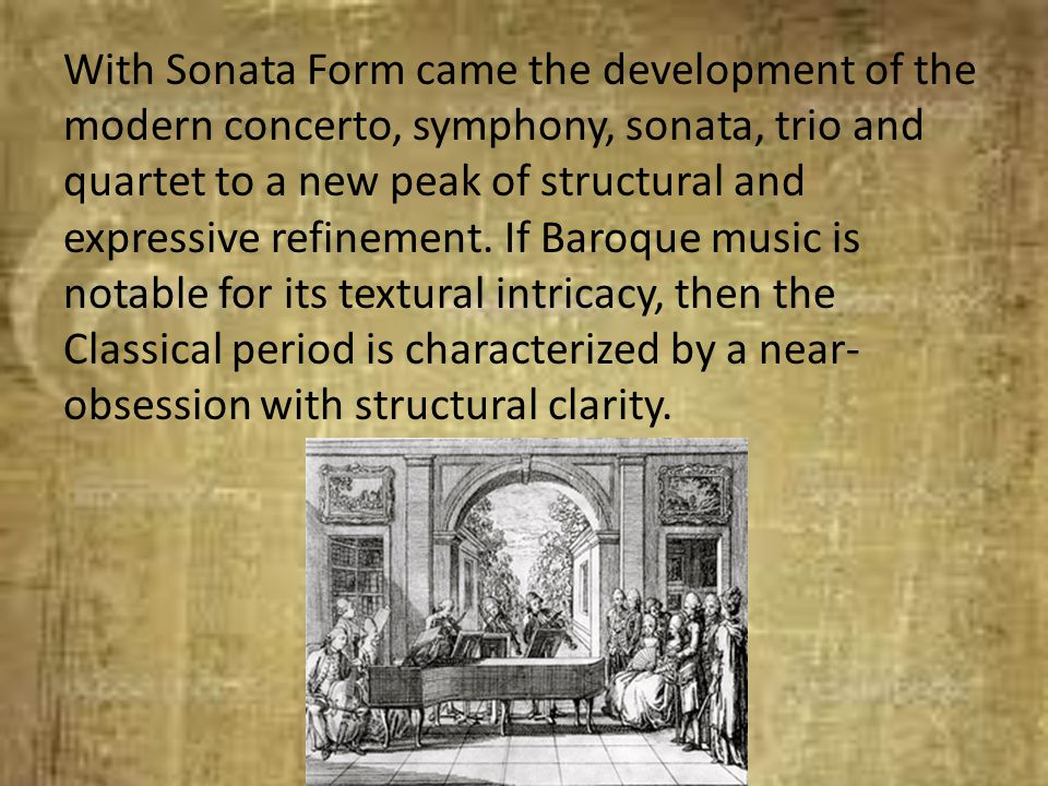 With Sonata Form came the development of the modern concerto, symphony, sonata, trio and quartet to a new peak of structural and expressive refinement.