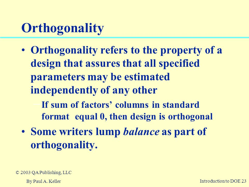 Orthogonality Orthogonality refers to the property of a design that assures that all specified parameters may be estimated independently of any other.